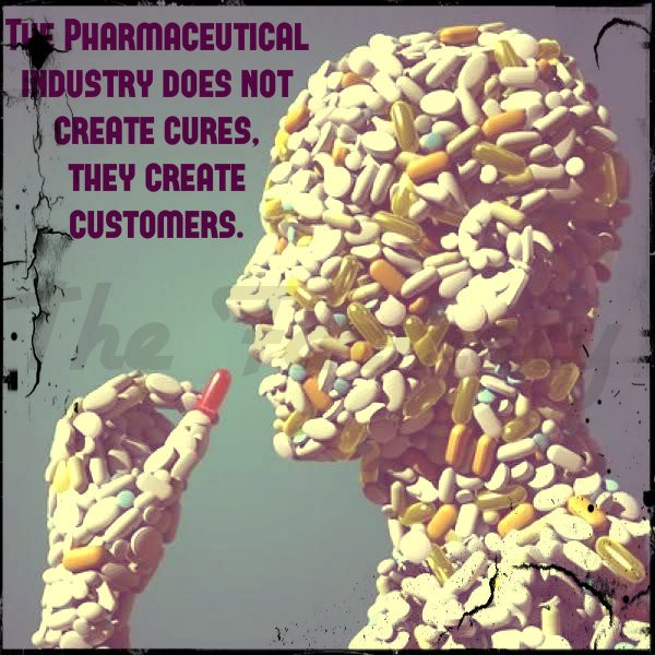 The Pharmaceutical Industry Does Not Create Cures. They Create Customers.