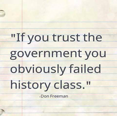 If You Trust The Government You Failed History!