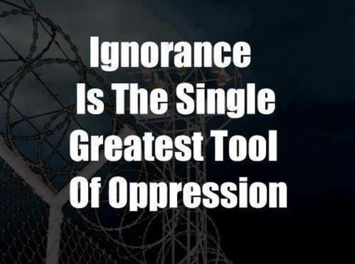 Ignorance Is The Greatest Tool of Oppression