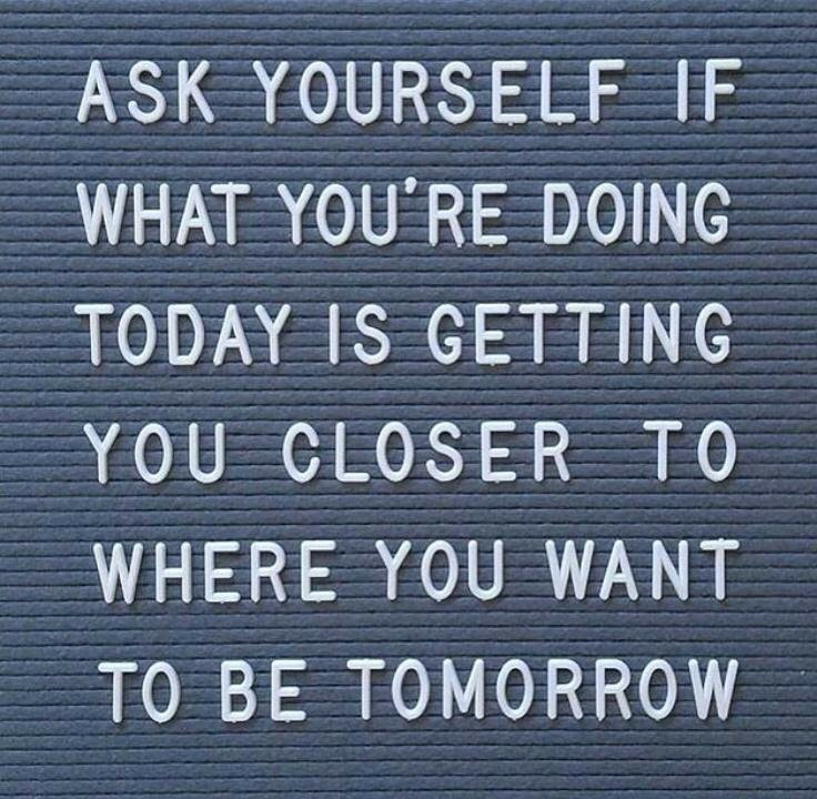 Is What You Are Doing Today Getting You Closer?