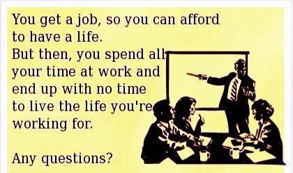 Get A Job To Earn Money To Have A Life. Spend All Your Time At Work So No Life!