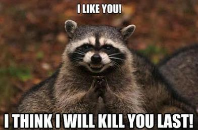 I like you. I think I will kill you last.