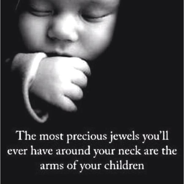 The most precious jewels you'll ever have around your neck are the arms of chilkdren.