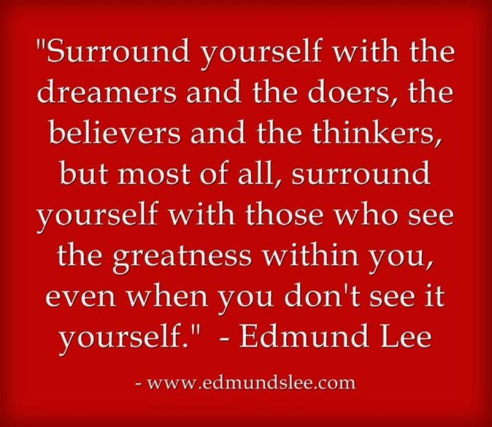 Surround Yourself With People Who See Greatness In You