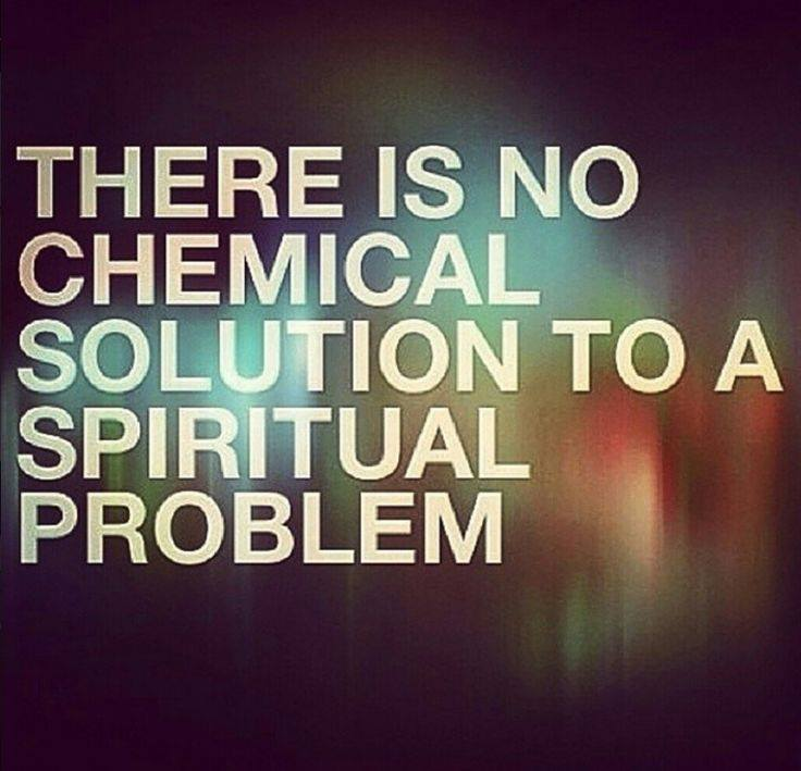 There Is No Chemica lSolution To A Spiritual Problem