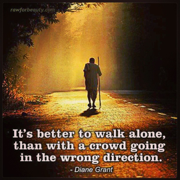 Tis Better To Walk Alone Than With A Crowd Going The Wrong Way