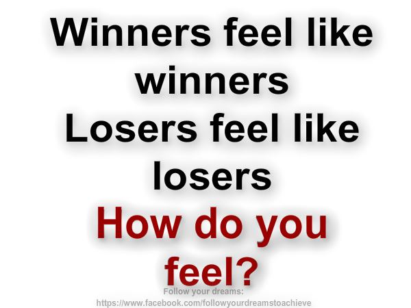 Winners feel like winners. Losers feel like losers.