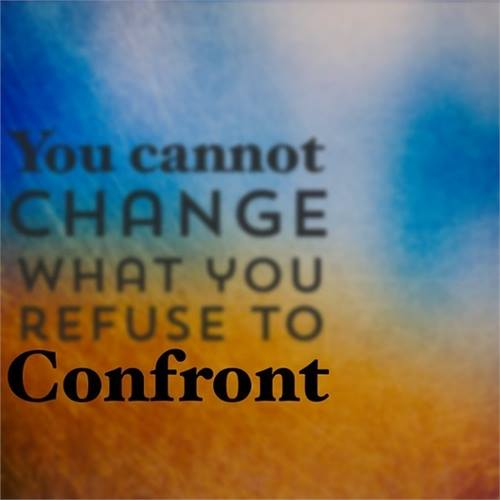 You Cannot Change What You Refuse To Confront