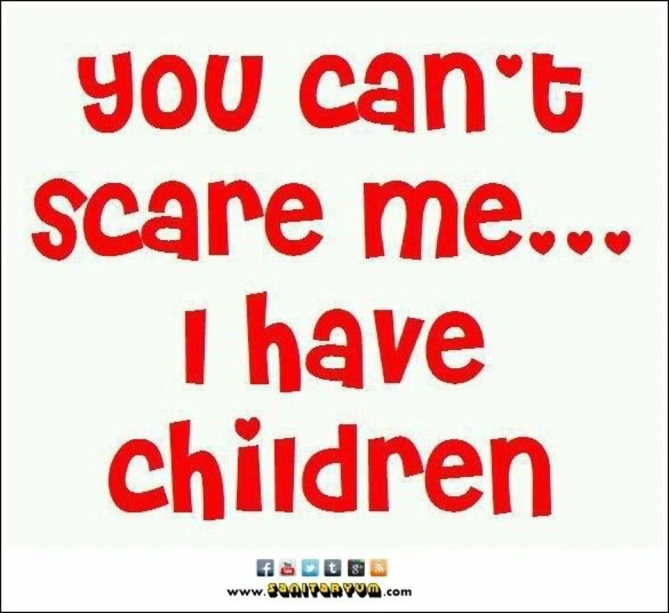 You Can't Scare Me... ...I Have Children