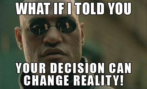 What If I Told You Your Decision Can Change Reality