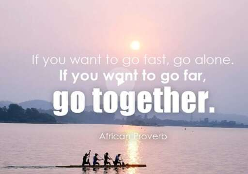 To Go Fast, Go Alone. To Go Far, Go Together